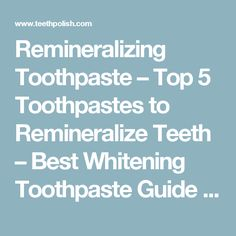 Remineralizing Toothpaste – Top 5 Toothpastes to Remineralize Teeth – Best Whitening Toothpaste Guide and More | Teeth Polish