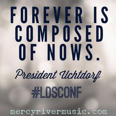 Thought from President Uchtdorf in LDS General Conference October 2015. mercyrivermusic.com