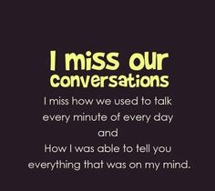 i miss our conversations. i miss how we used to talk every minute of every day and how i was able to tell you everything that was on my mind