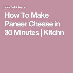 How To Make Paneer Cheese in 30 Minutes | Kitchn
