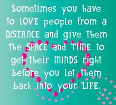 Sometimes you have to love people from a distance & give them the space & time to get their mind right before you let them back into your life.