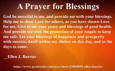 #prayer A Prayer for Blessings God be merciful to me, and provide me with your blessings. Help me to show Love for others, as you have shown Love for me. Give to me your peace and blessings of good health.  And provide me with the protection of your Angels to keep me safe. Let your blessings of happiness and prosperity with success, dwell within my shelter on this day, and in the days to come. __ Ellen J. Barrier