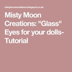 "Misty Moon Creations: ""Glass"" Eyes for your dolls- Tutorial"