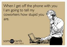 When I get off the phone with you I am going to tell my coworkers how stupid you are.