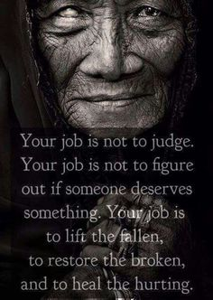 My job is not to judge, My job is not to figure out if someone deserves something. My job IS to lift the fallen, to restore the broken, and to heal the hurting. Native American Prayers, Native American Spirituality, Native American Wisdom, Native American Indians, Native Americans, Wisdom Quotes, Quotes To Live By, Me Quotes, Remember Quotes