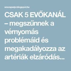 CSAK 5 EVŐKANÁL – megszűnnek a vérnyomás problémáid és megakadályozza az artériák elzáródását! - EZ SZUPER JÓ Natural Healing, Good To Know, Health Benefits, Health Care, Good Food, Remedies, Health Fitness, Therapy, Healthy