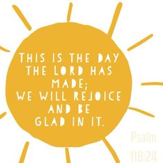 """April 11th- PSALM 118:24 """"This is the day the Lord has made. We will rejoice and be glad in it."""""""