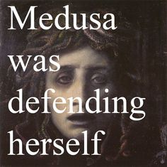 """""""Athena blessed her with the ability to protect herself and men beheaded her for it.""""  The version I choose to believe."""