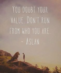 You doubt your value. Don't run from who you are. – Aslan / The Lion, the Witch & the Wardrobe thedailyquotes.com