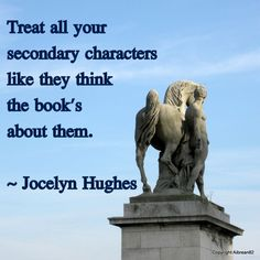"""Treat all your secondary characters like they think the book's about them."" Jocelyn Hughes"
