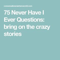75 Never Have I Ever Questions: bring on the crazy stories