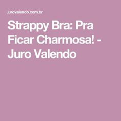 Strappy Bra: Pra Ficar Charmosa! - Juro Valendo