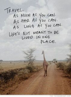 Travel As much as you can. As far as you can As long as you can. Life's not meant to be lived in one place.