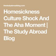Homesickness Culture Shock And The Aha Moment | The Study Abroad Blog