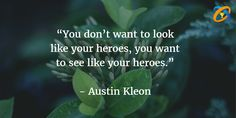 """""""#You don't want to look like your #heroes, you want to #see like your heroes.""""   Quotes - #AustinKleon"""
