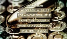 I won't take a bullet for anyone because if I have time to jump in front of a bullet...you have time to move.