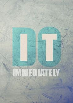 """""""Do it immediately"""" 