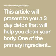 This article will present to you a 3 day detox that will help you clean your body. One of the primary ingredient which causes gaining weight and obesity is sugar, but also fats and carbs. When it comes to these ingredients people don't think about the reasonable quantity of sugar, because they don't consider it …