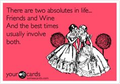 Free, Friendship Ecard: There are two absolutes in life... Friends and Wine  And the best times  usually involve both.