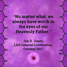 """No matter what, we always have worth in the eyes of our Heavenly Father."" ~Joy D. Jones"