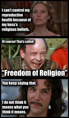 "The Princess Bride: I can't control my reproductive health because of my boss's religious beliefs.    Vizzini: Of course! That's called ""Freedom of Religion""    Inigo Montoya: You keep saying that. I do not think it means what you think it means."