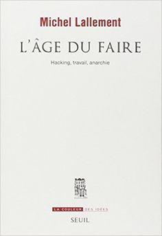 Amazon.fr - L'âge du faire : Hacking, travail, anarchie - Michel Lallement - Livres