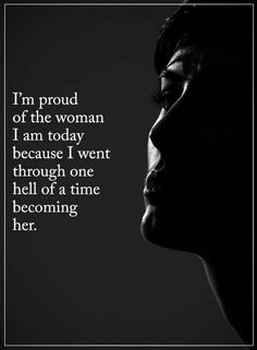 Quotes Be proud of the woman you are today because you went through one hell of a time becoming this.