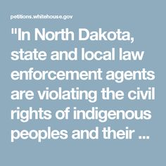 """""""In North Dakota, state and local law enforcement agents are violating the civil rights of indigenous peoples and their allies who have gathered in opposition to the Dakota Access Pipeline. State and local law enforcement have violated the constitutional rights of journalists by targeting them for arrest to obstruct news coverage."""" Click f/details & please SIGN & share petition asking the Admin to open a fed civil rights investigation & intervene to protect indigenous civilians at Standing…"""