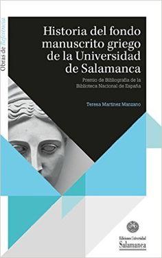 Historia del fondo manuscrito griego de la Universidad de Salamanca / Teresa Martínez Manzano - Salamanca : Ediciones Universidad de Salamanca, 2015