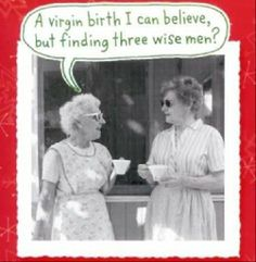 Now a virgin birth I can believe... but finding three WISE men... well, now that's a completely different story!!