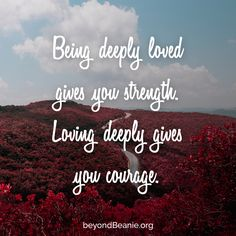 Being deeply loved gives you strength. Loving deeply gives you courage.