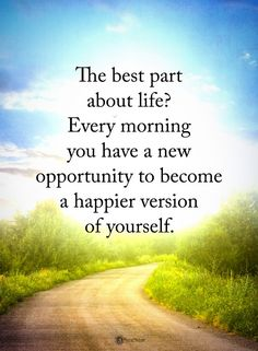 The best part about life? Every morning you have new opportunity to become a happier version of yourself.