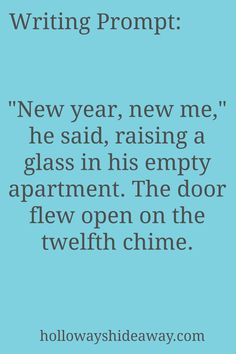New year's Writing Prompts-Jan 2017-New year, new me, he said, raising a glass in his empty apartment. The door flew open on the twelfth chime.