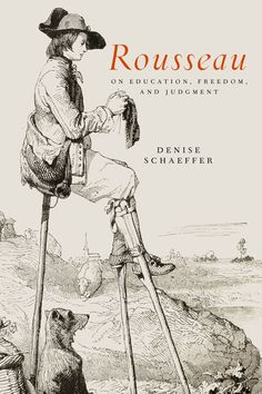 ROUSSEAU ON EDUCATION, FREEDOM, AND JUDGMENT by Denise Schaeffer: http://www.psupress.org/books/titles/978-0-271-06209-9.html **New in Paperback**