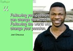 Following your passion can change the world, Following the world will change your passion. ~ Joel Cheuoua