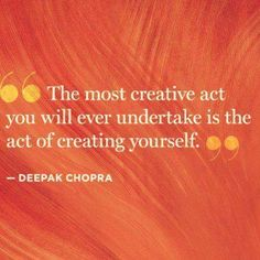 """""""The most creative act you will even undertake is the act of creating yourself."""" -Deepak Chopra"""