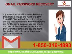 Is Gmail Password Recovery 1-850- 316-4893 an easy process? Yes, Gmail password Recovery is an easy process but only if you do this activity with the help of our tech geeks. Our tech experts are highly qualified and certified to guide you on each and every activity related to Gmail. But, for taking help from our techies, you need to dial our toll-free number 1-850- 316-4893. http://www.monktech.net/gmail-forgot-password-recovery.html
