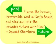 leave the broken, irreversible past in God's Hands and step out into the invincible future with Him