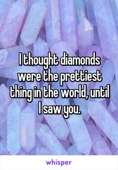 I thought diamonds were the prettiest thing in the world, until I saw you.