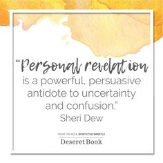 Personal revelation is a powerful, persuasive antidote to uncertainty and confusion. - Sheri Dew