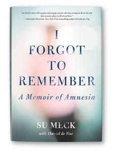 I Forgot to Remember: A Memoir of Amnesia by Su Meck with Daniel de Visé