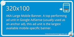 This ad size is known as a Large Mobile Banner, and is the big brother of the 320×50 and 300×50 ad units. A 320×100 ad unit is most commonly used as an ad on smart phones, and is the largest of the mobile-specific banner ads.