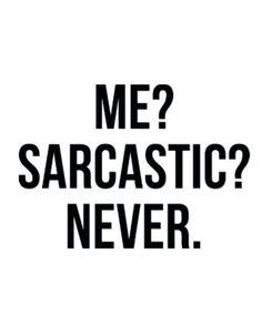 I am never sarcastic.....(biggest lie ever)