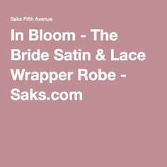 In Bloom - The Bride Satin & Lace Wrapper Robe - Saks.com