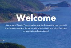 So you know the website that said Americans should seek refuge in Cape Breton, Nova Scotia, if Donald Trump becomes president? Well, the joke has taken on a life of its own. Apparently some Americans are seriously considering it. | That Joke Website About Americans Moving To Cape Breton Is Actually Helping The Island's Real Estate Market - BuzzFeed News
