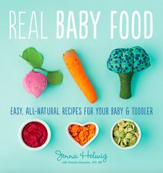 Real Baby Food: Easy, All-Natural recipes for Your Baby and Toddler: <i>Real Baby Food</i> by Jenna Helwig