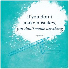 If you don't make mistakes, you don't make anything. -proverb  treat.com