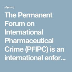 The Permanent Forum on International Pharmaceutical Crime (PFIPC) is an international enforcement forum aimed at protecting public health through the exchange of information and ideas to foster mutual cooperation.