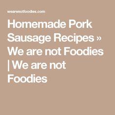 Homemade Pork Sausage Recipes » We are not Foodies | We are not Foodies