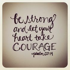 Be strong and let your heart take courage... psalm 27:14 via andrearhowey on Flickr.